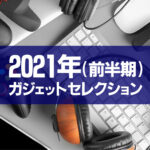 2021年(前半期)最新のおすすめガジェット15選!オシャレに行こう!